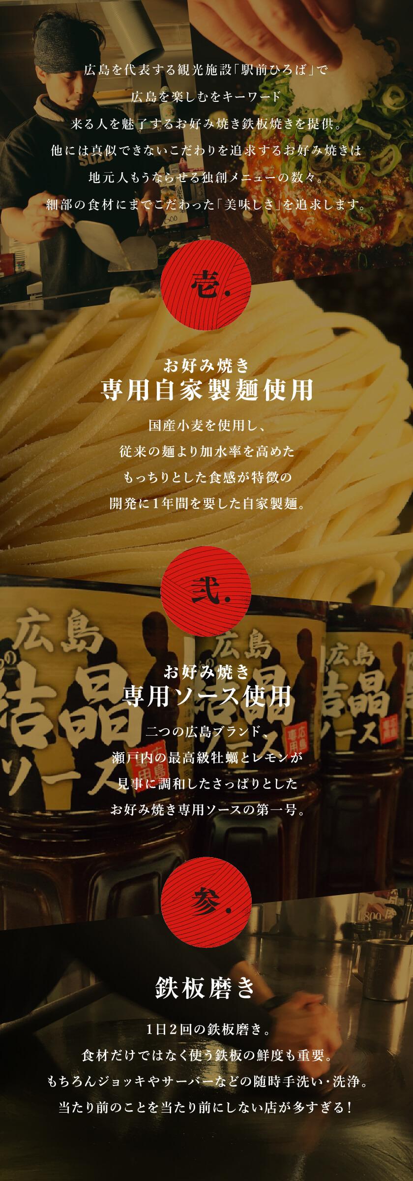 広島を代表する観光施設「駅前ひろば」で広島を楽しむをキーワード来る人を魅了するお好み焼き鉄板焼きを提供。他には真似できないこだわりを追求するお好み焼きは地元人もうならせる独創メニューの数々。細部の食材にまでこだわった「美味しさ」を追求します。